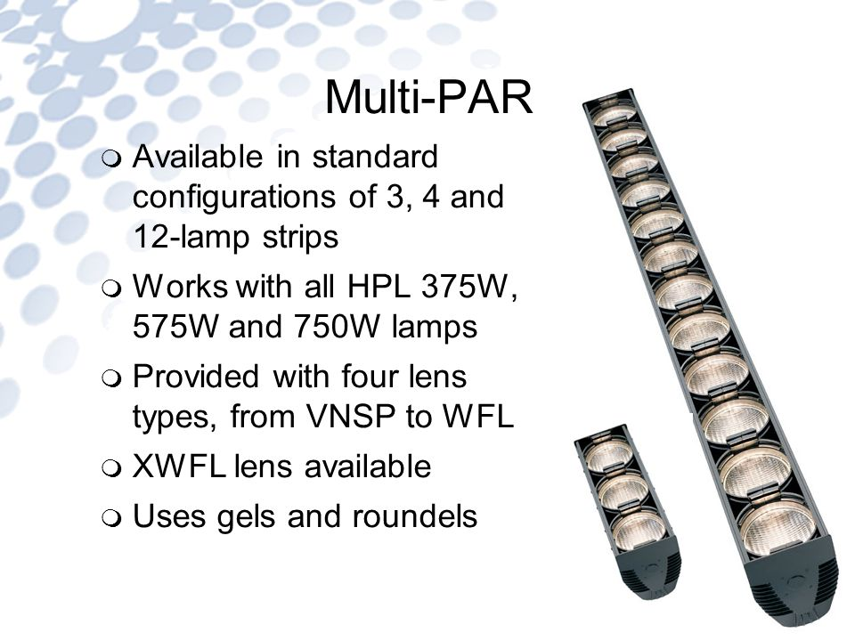 Multi-PAR Available in standard configurations of 3, 4 and 12-lamp strips Works with all HPL 375W, 575W and 750W lamps Provided with four lens types, from VNSP to WFL XWFL lens available Uses gels and roundels