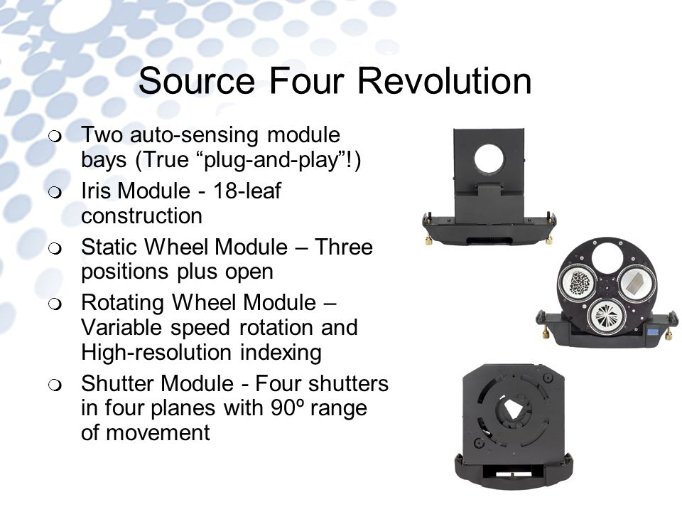 Two auto-sensing module bays (True plug-and-play!) Iris Module - 18-leaf construction Static Wheel Module – Three positions plus open Rotating Wheel Module – Variable speed rotation and High-resolution indexing Shutter Module - Four shutters in four planes with 90º range of movement Source Four Revolution