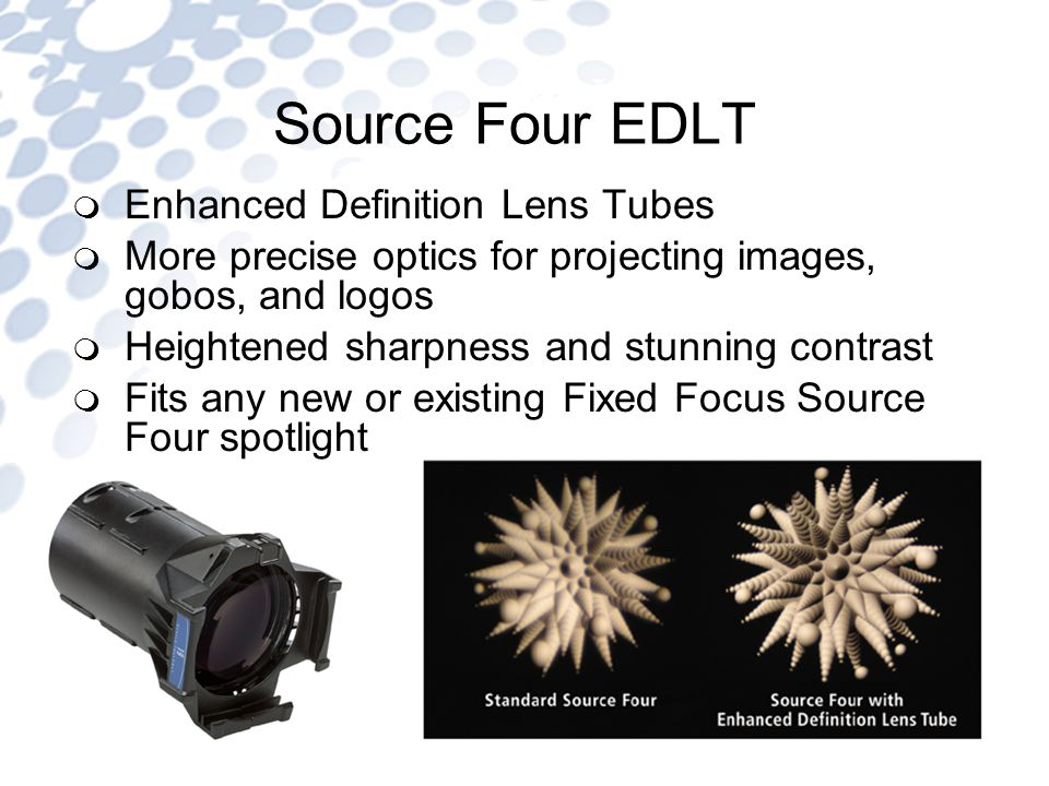 Source Four EDLT Enhanced Definition Lens Tubes More precise optics for projecting images, gobos, and logos Heightened sharpness and stunning contrast Fits any new or existing Fixed Focus Source Four spotlight