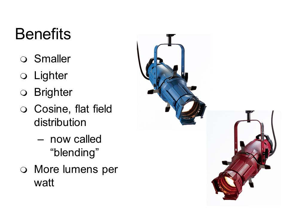 Benefits Smaller Lighter Brighter Cosine, flat field distribution –now called blending More lumens per watt