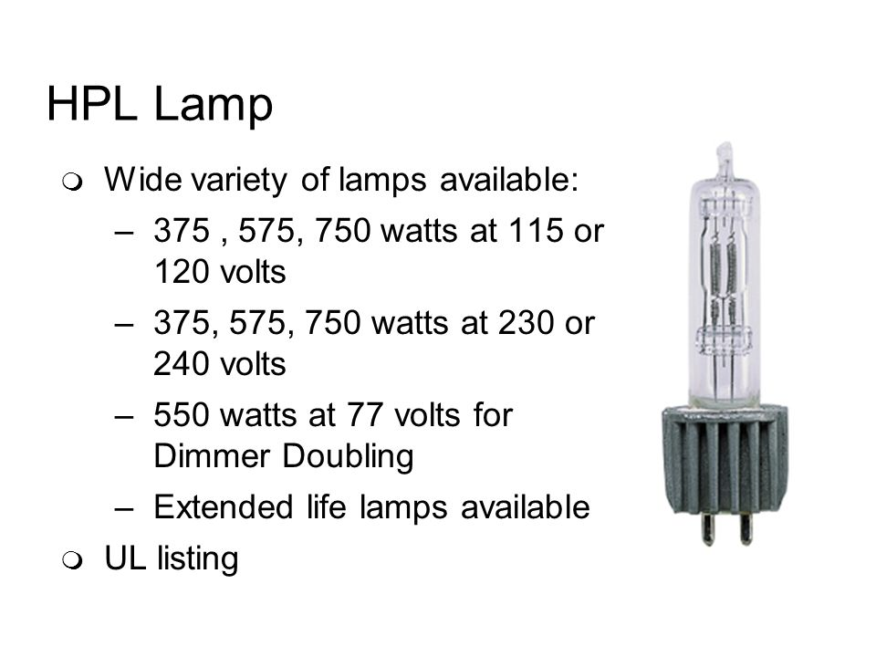 HPL Lamp Wide variety of lamps available: –375, 575, 750 watts at 115 or 120 volts –375, 575, 750 watts at 230 or 240 volts –550 watts at 77 volts for Dimmer Doubling –Extended life lamps available UL listing