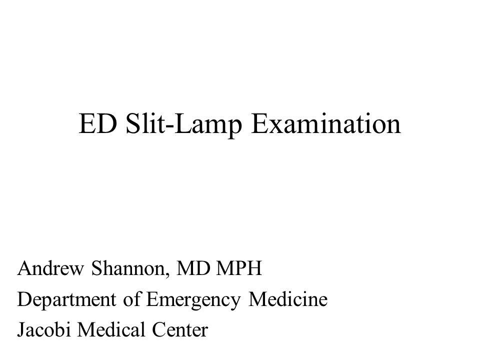 ED Slit-Lamp Examination Andrew Shannon, MD MPH Department of Emergency Medicine Jacobi Medical Center