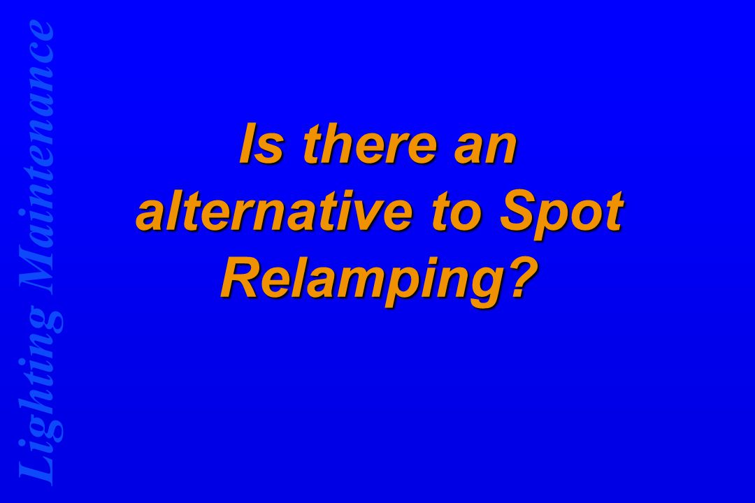 Lighting Maintenance Is there an alternative to Spot Relamping?