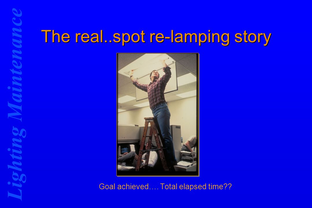 Lighting Maintenance The real..spot re-lamping story Goal achieved…. Total elapsed time??