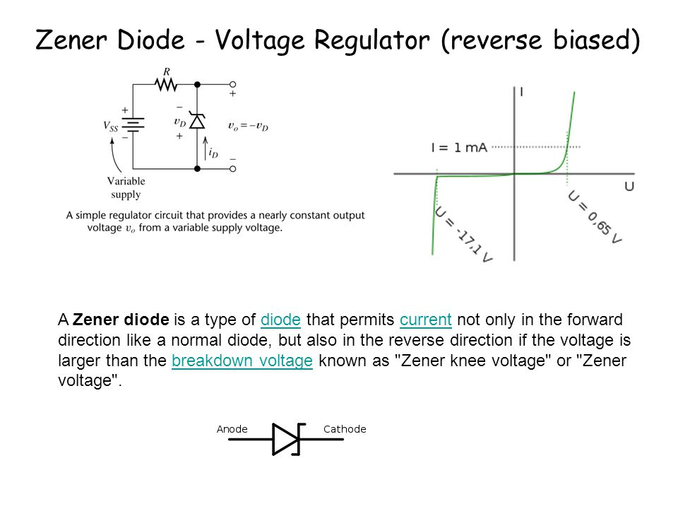 Zener Diode - Voltage Regulator (reverse biased) A Zener diode is a type of diode that permits current not only in the forward direction like a normal