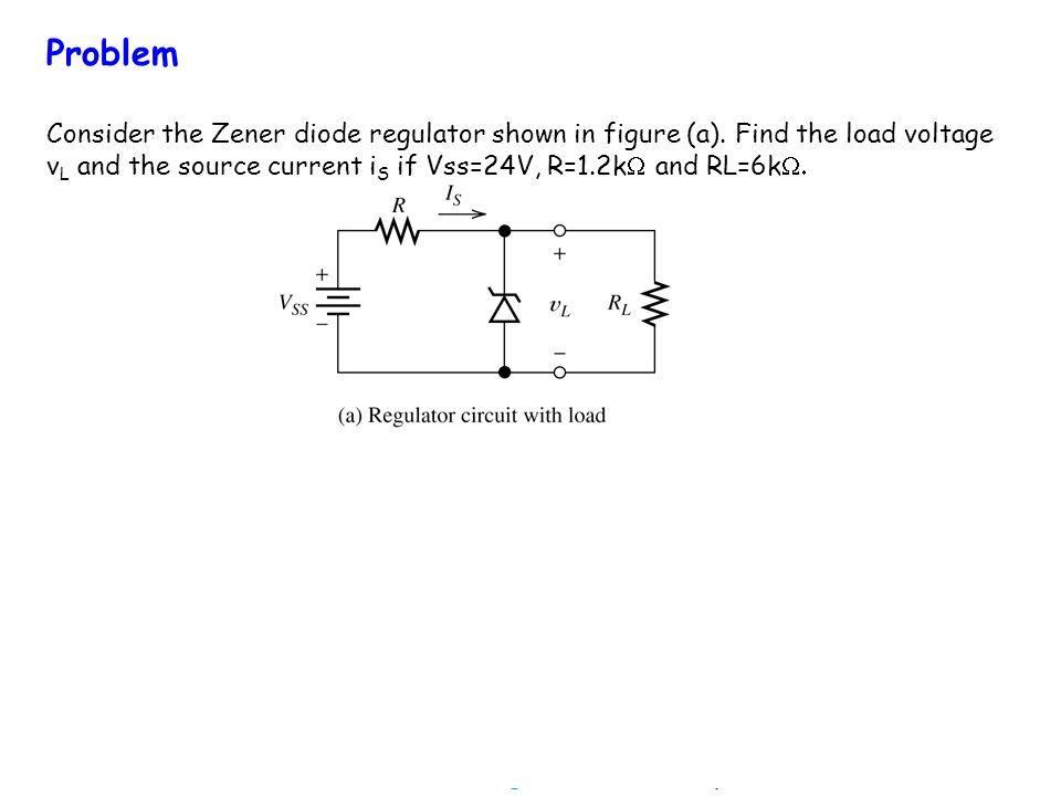 Problem Consider the Zener diode regulator shown in figure (a). Find the load voltage v L and the source current i S if Vss=24V, R=1.2k and RL=6k