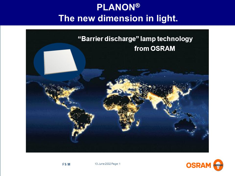 13 June 2002 Page: 1 FS M PLANON ® The new dimension in light. Barrier discharge lamp technology from OSRAM