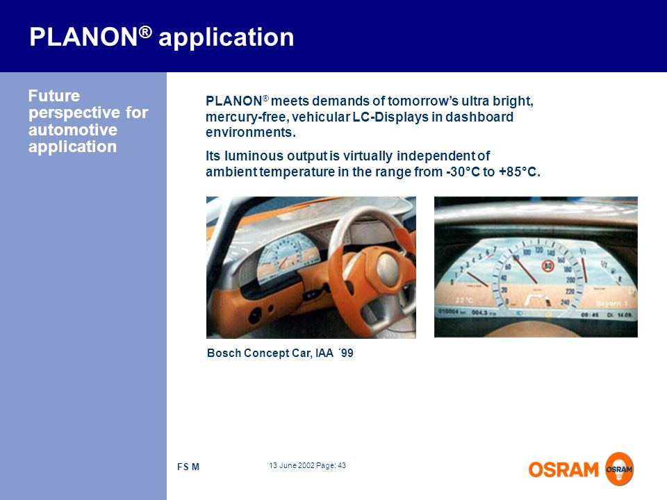 13 June 2002 Page: 43 FS M PLANON ® meets demands of tomorrows ultra bright, mercury-free, vehicular LC-Displays in dashboard environments. PLANON ® a
