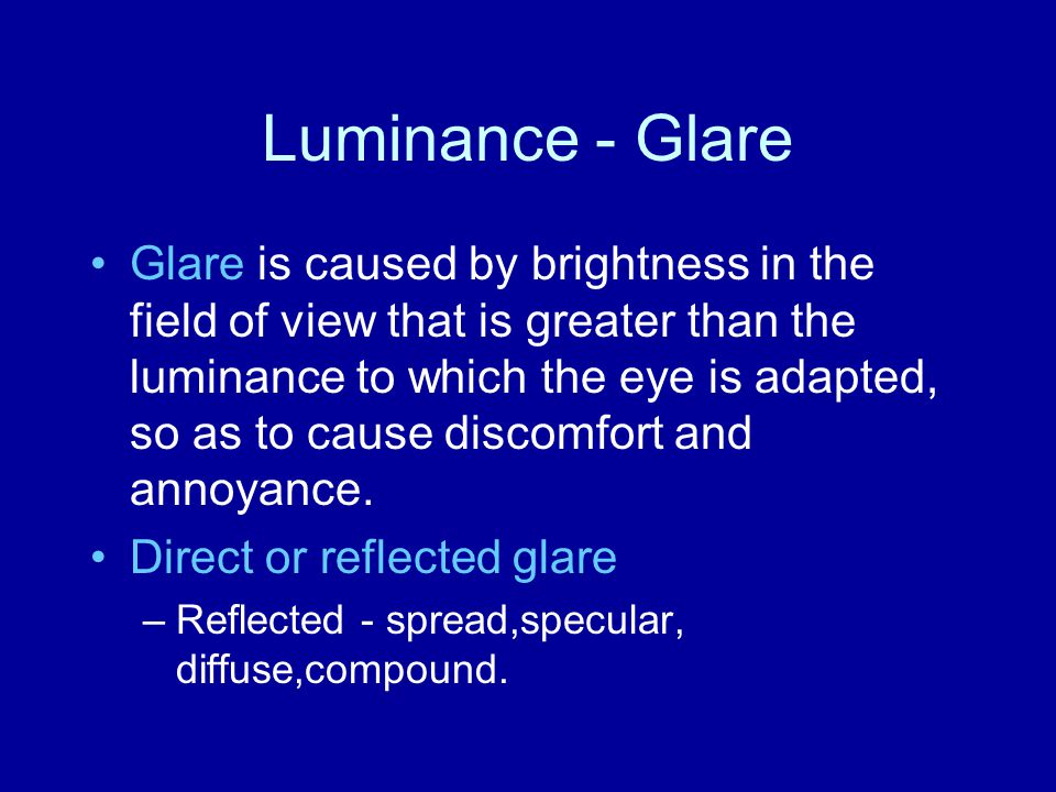 Luminance - Glare Glare is caused by brightness in the field of view that is greater than the luminance to which the eye is adapted, so as to cause di