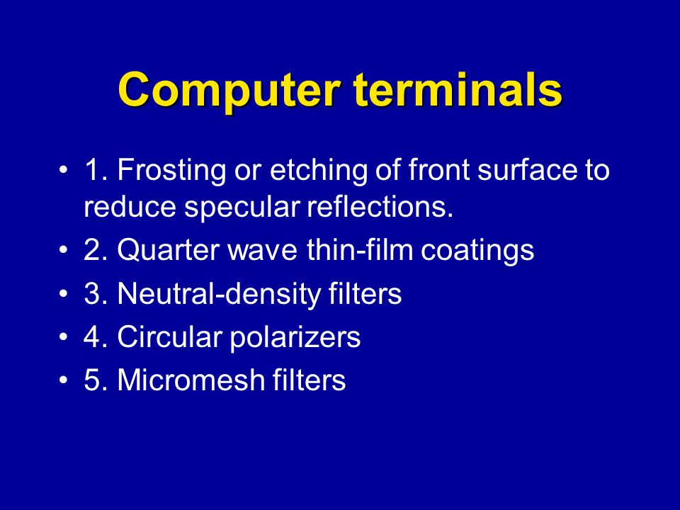 Computer terminals 1. Frosting or etching of front surface to reduce specular reflections. 2. Quarter wave thin-film coatings 3. Neutral-density filte