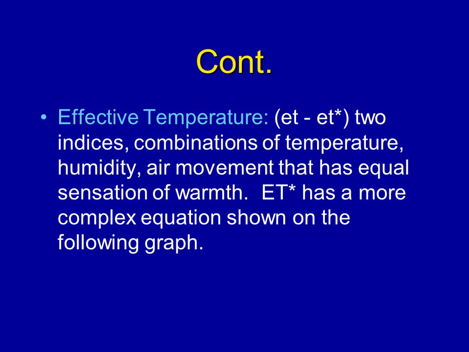 Cont. Effective Temperature: (et - et*) two indices, combinations of temperature, humidity, air movement that has equal sensation of warmth. ET* has a