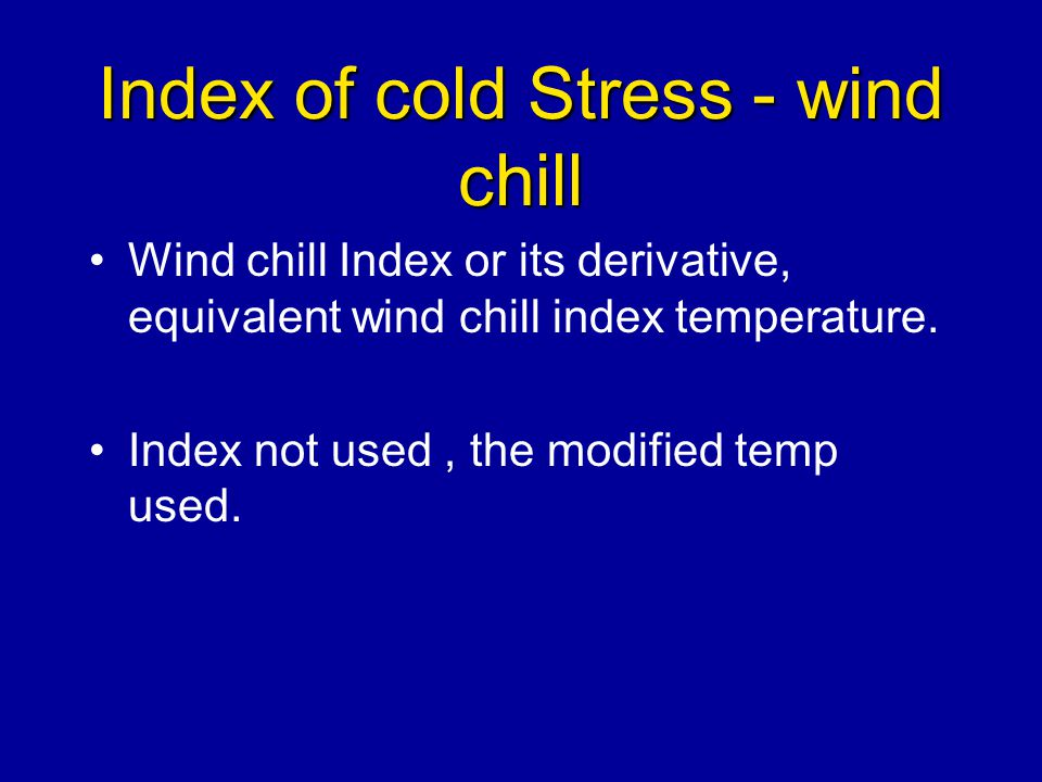 Index of cold Stress - wind chill Wind chill Index or its derivative, equivalent wind chill index temperature. Index not used, the modified temp used.