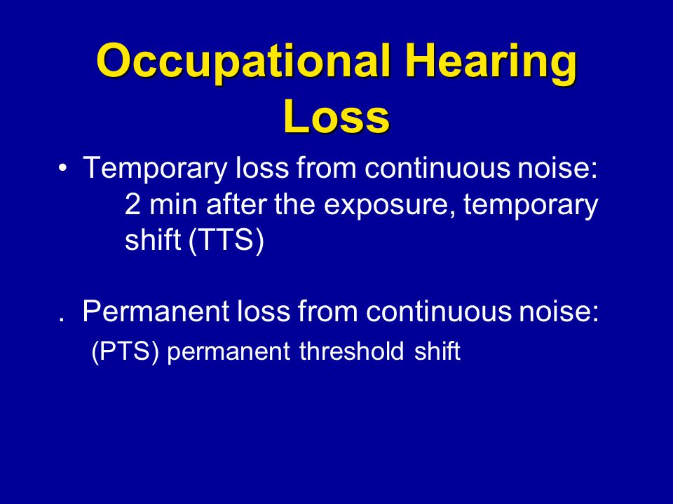 Occupational Hearing Loss Temporary loss from continuous noise: 2 min after the exposure, temporary shift (TTS). Permanent loss from continuous noise:
