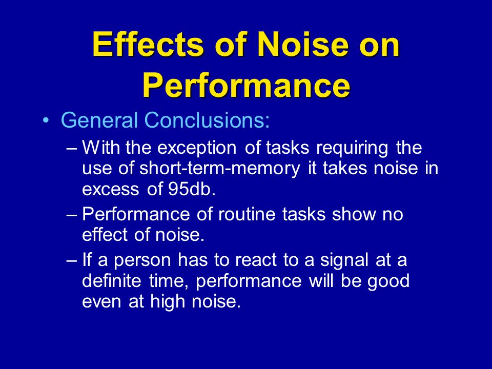 Effects of Noise on Performance General Conclusions: –With the exception of tasks requiring the use of short-term-memory it takes noise in excess of 9