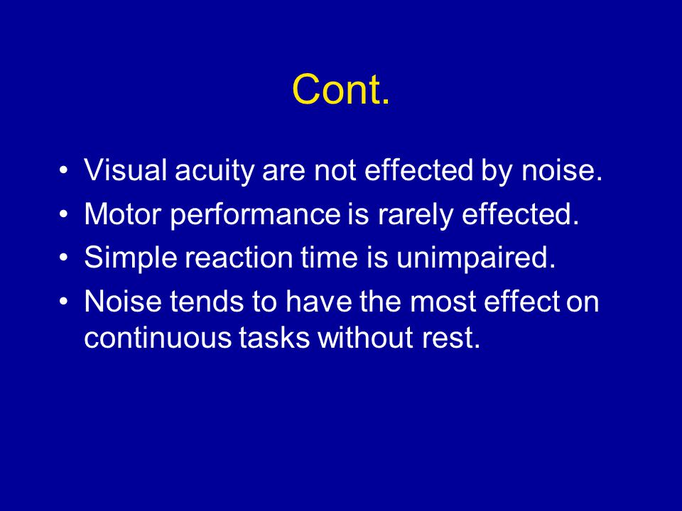 Cont. Visual acuity are not effected by noise. Motor performance is rarely effected. Simple reaction time is unimpaired. Noise tends to have the most