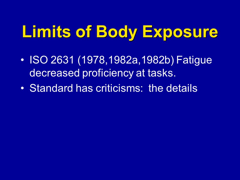 Limits of Body Exposure ISO 2631 (1978,1982a,1982b) Fatigue decreased proficiency at tasks. Standard has criticisms: the details