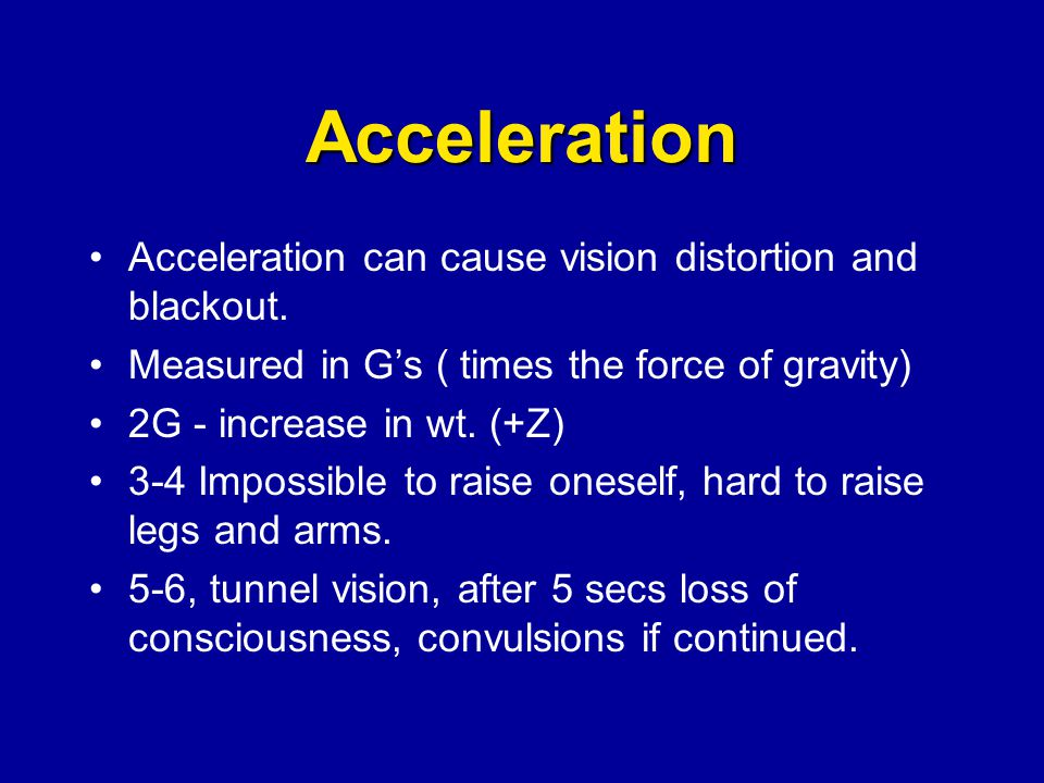 Acceleration Acceleration can cause vision distortion and blackout. Measured in Gs ( times the force of gravity) 2G - increase in wt. (+Z) 3-4 Impossi