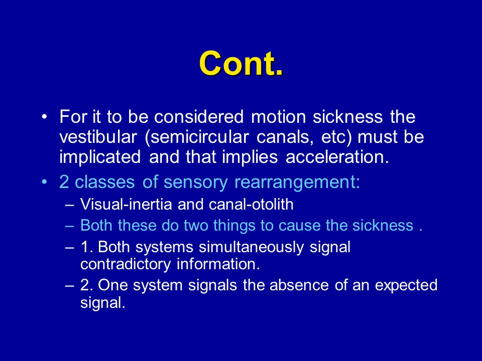 Cont. For it to be considered motion sickness the vestibular (semicircular canals, etc) must be implicated and that implies acceleration. 2 classes of