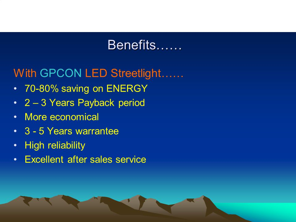 Benefits…… With GPCON LED Streetlight…… 70-80% saving on ENERGY 2 – 3 Years Payback period More economical 3 - 5 Years warrantee High reliability Excellent after sales service