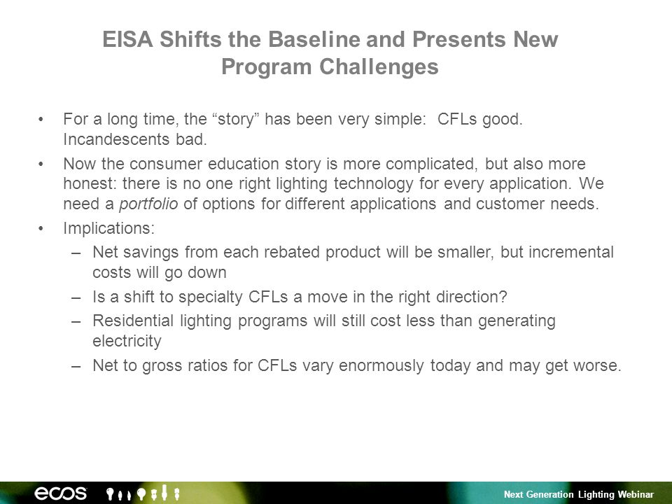 Next Generation Lighting Webinar EISA Shifts the Baseline and Presents New Program Challenges For a long time, the story has been very simple: CFLs good.