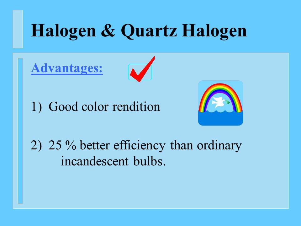 Halogen & Quartz Halogen Advantages: 1) Good color rendition 2) 25 % better efficiency than ordinary incandescent bulbs.