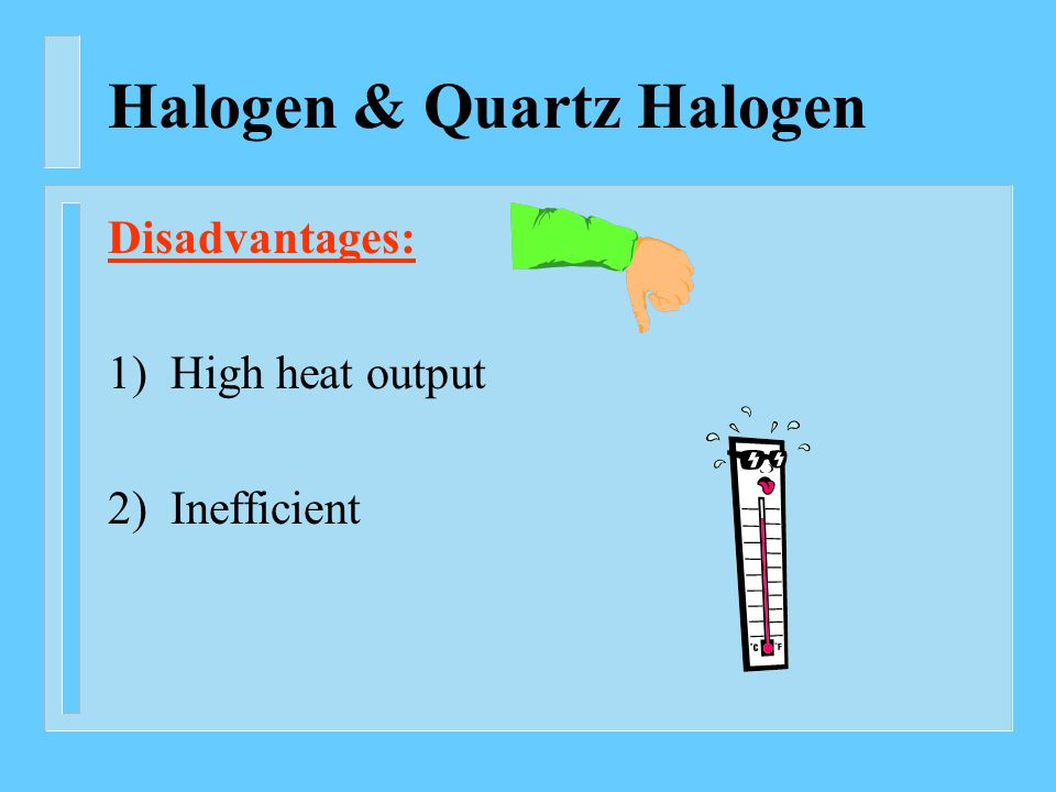 Halogen & Quartz Halogen Disadvantages: 1) High heat output 2) Inefficient