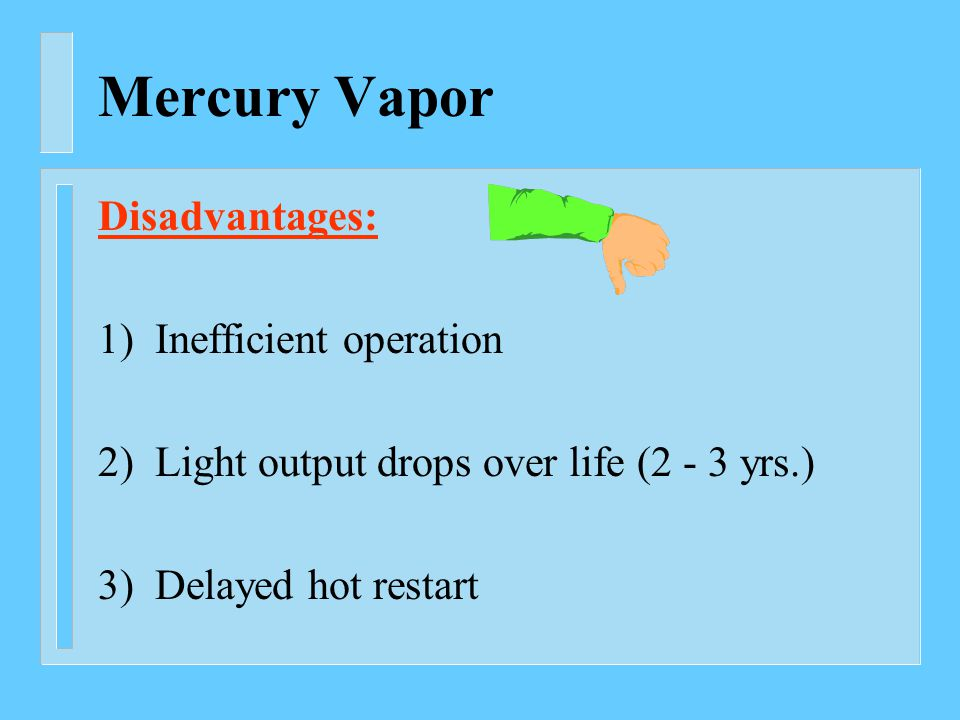Mercury Vapor Disadvantages: 1) Inefficient operation 2) Light output drops over life (2 - 3 yrs.) 3) Delayed hot restart
