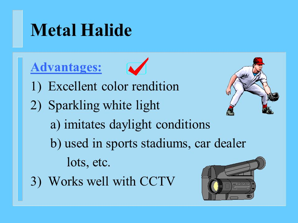 Metal Halide Advantages: 1) Excellent color rendition 2) Sparkling white light a) imitates daylight conditions b) used in sports stadiums, car dealer lots, etc.