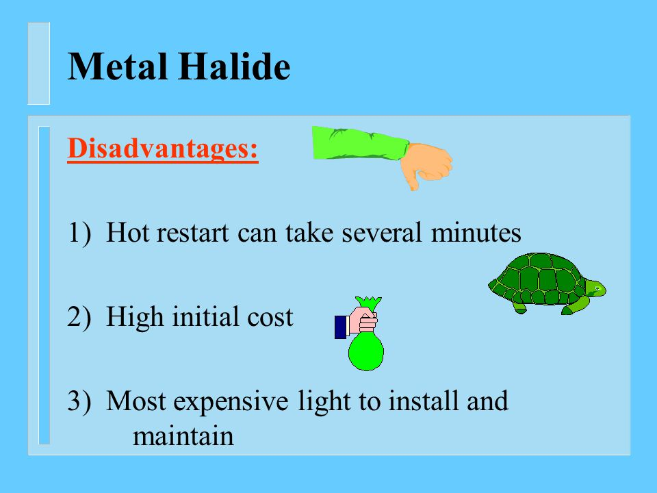 Metal Halide Disadvantages: 1) Hot restart can take several minutes 2) High initial cost 3) Most expensive light to install and maintain