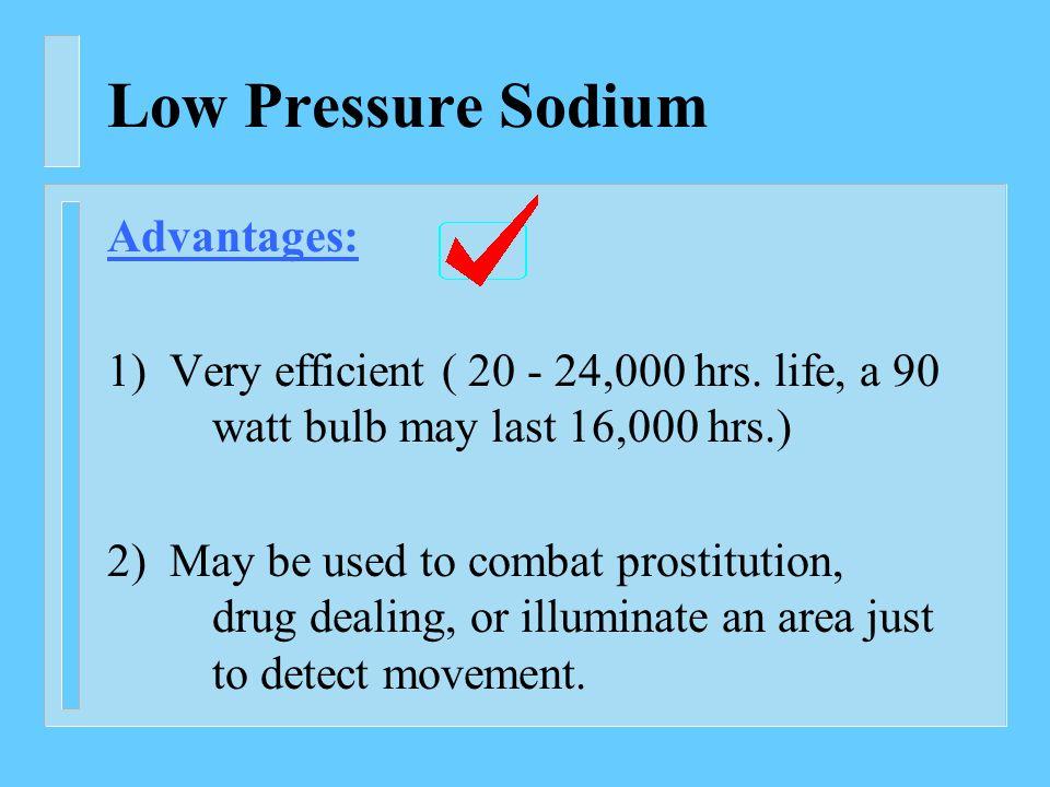 Low Pressure Sodium Advantages: 1) Very efficient ( 20 - 24,000 hrs.