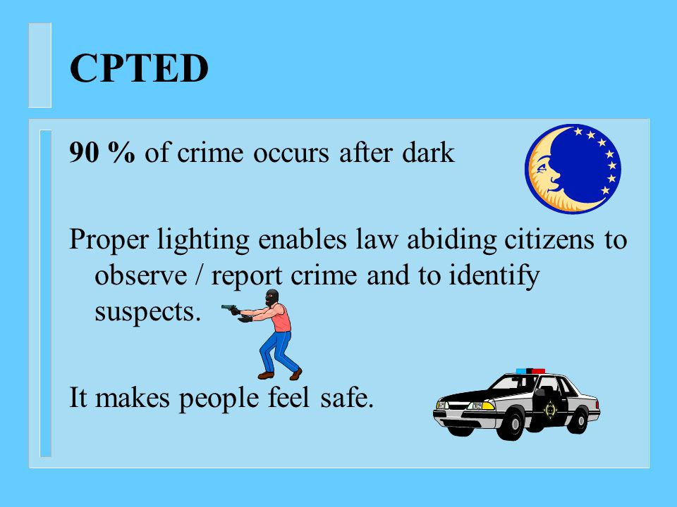 CPTED 90 % of crime occurs after dark Proper lighting enables law abiding citizens to observe / report crime and to identify suspects.
