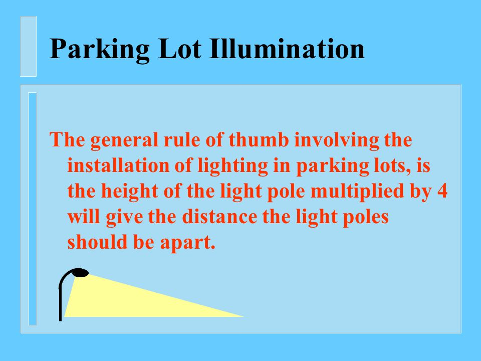 Parking Lot Illumination The general rule of thumb involving the installation of lighting in parking lots, is the height of the light pole multiplied by 4 will give the distance the light poles should be apart.
