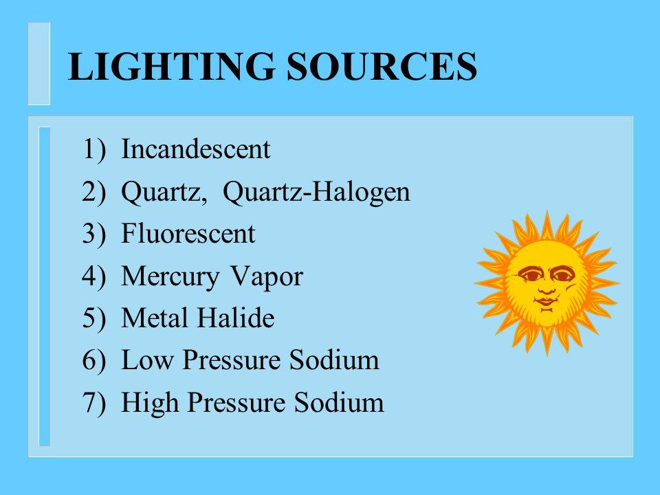 LIGHTING SOURCES 1) Incandescent 2) Quartz, Quartz-Halogen 3) Fluorescent 4) Mercury Vapor 5) Metal Halide 6) Low Pressure Sodium 7) High Pressure Sodium