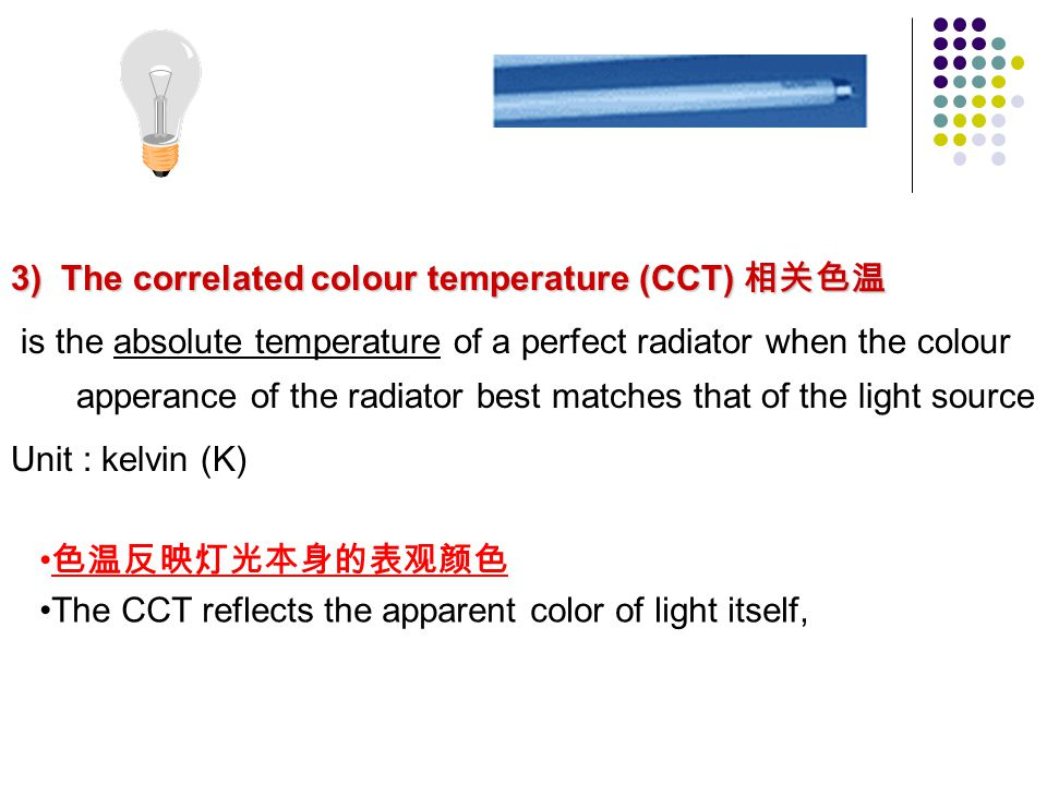 3) The correlated colour temperature (CCT) 3) The correlated colour temperature (CCT) is the absolute temperature of a perfect radiator when the colou