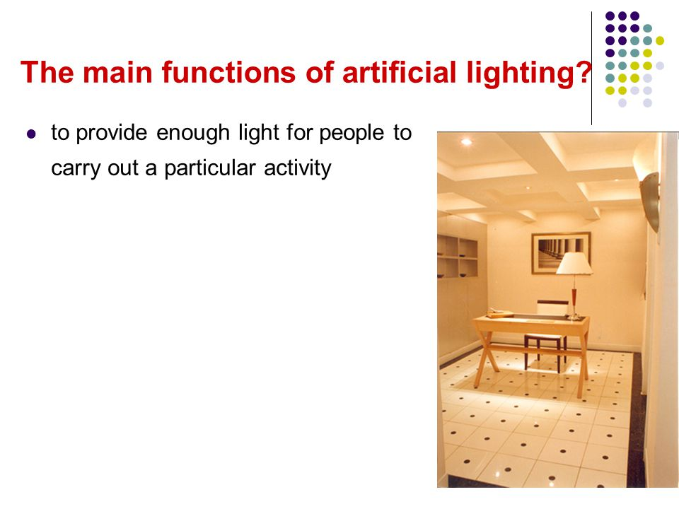 The main functions of artificial lighting? to provide enough light for people to carry out a particular activity