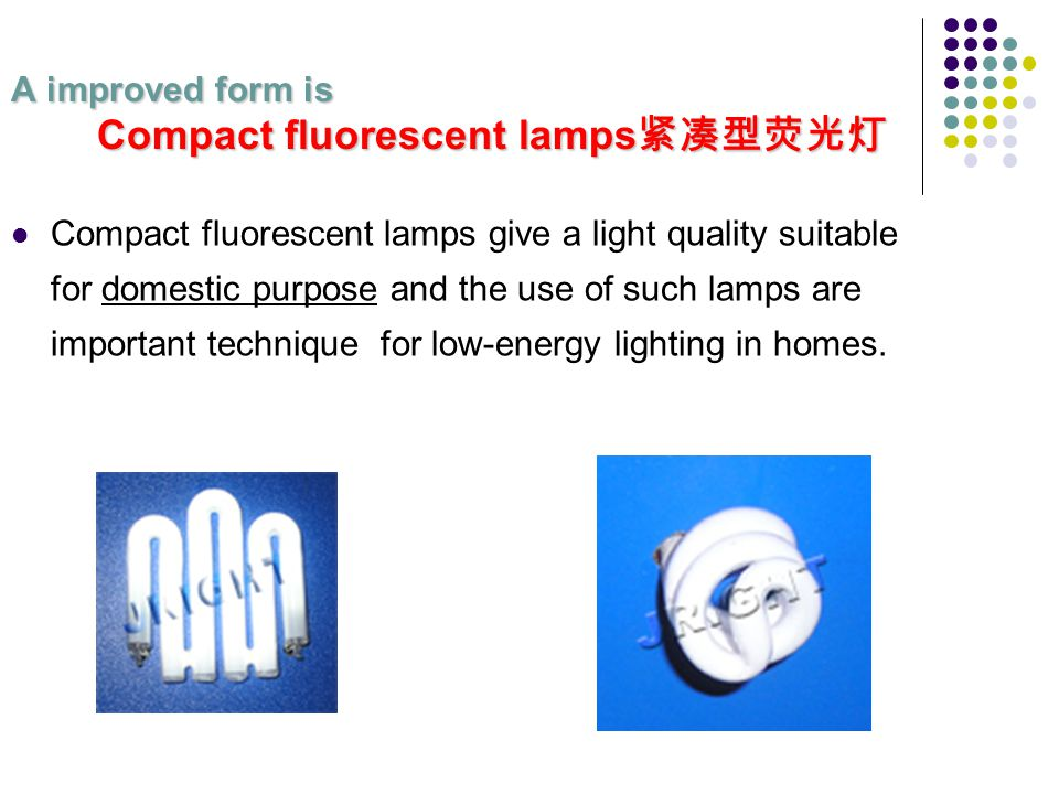A improved form is Compact fluorescent lamps A improved form is Compact fluorescent lamps Compact fluorescent lamps give a light quality suitable for domestic purpose and the use of such lamps are important technique for low-energy lighting in homes.
