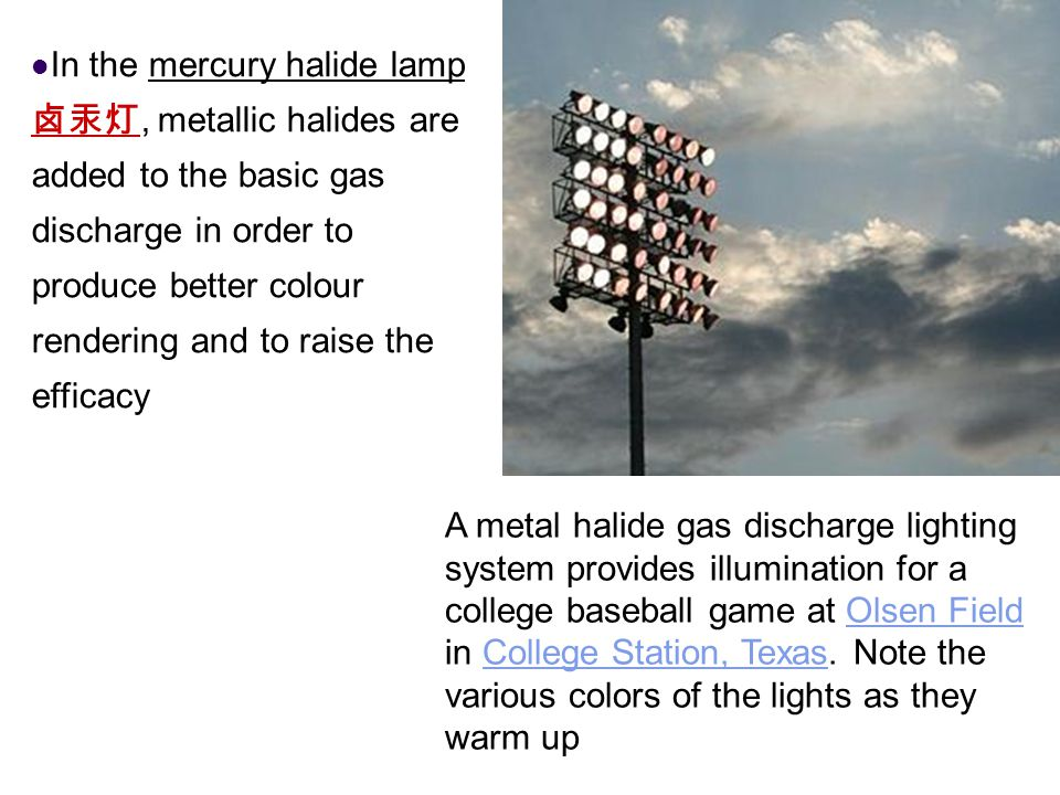 In the mercury halide lamp, metallic halides are added to the basic gas discharge in order to produce better colour rendering and to raise the efficac