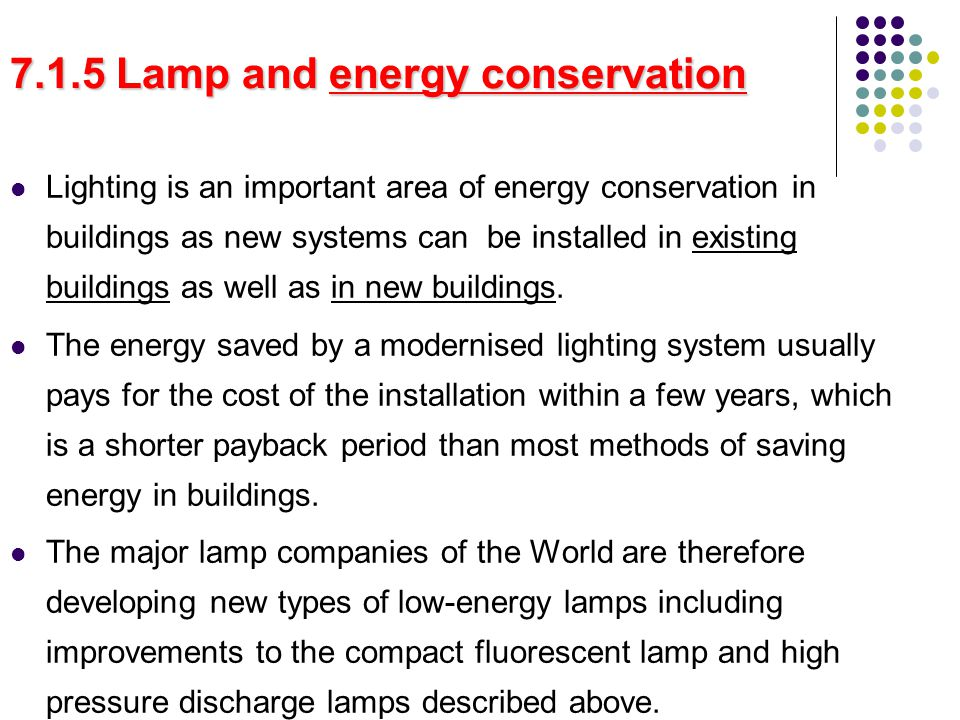 7.1.5 Lamp and energy conservation Lighting is an important area of energy conservation in buildings as new systems can be installed in existing buildings as well as in new buildings.
