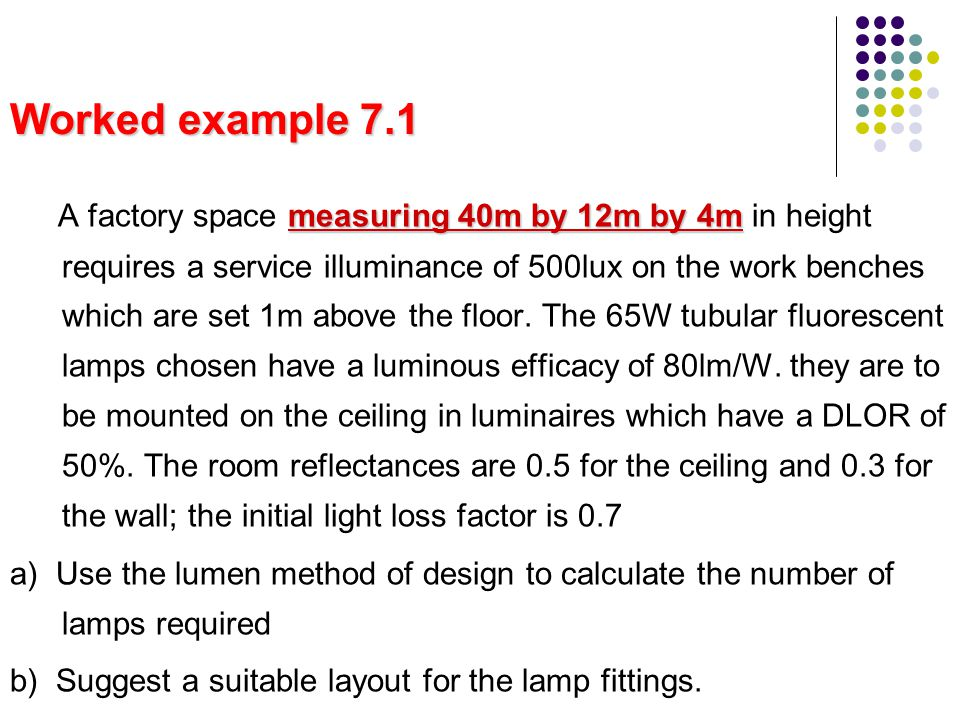 Worked example 7.1 measuring 40m by 12m by 4m A factory space measuring 40m by 12m by 4m in height requires a service illuminance of 500lux on the wor