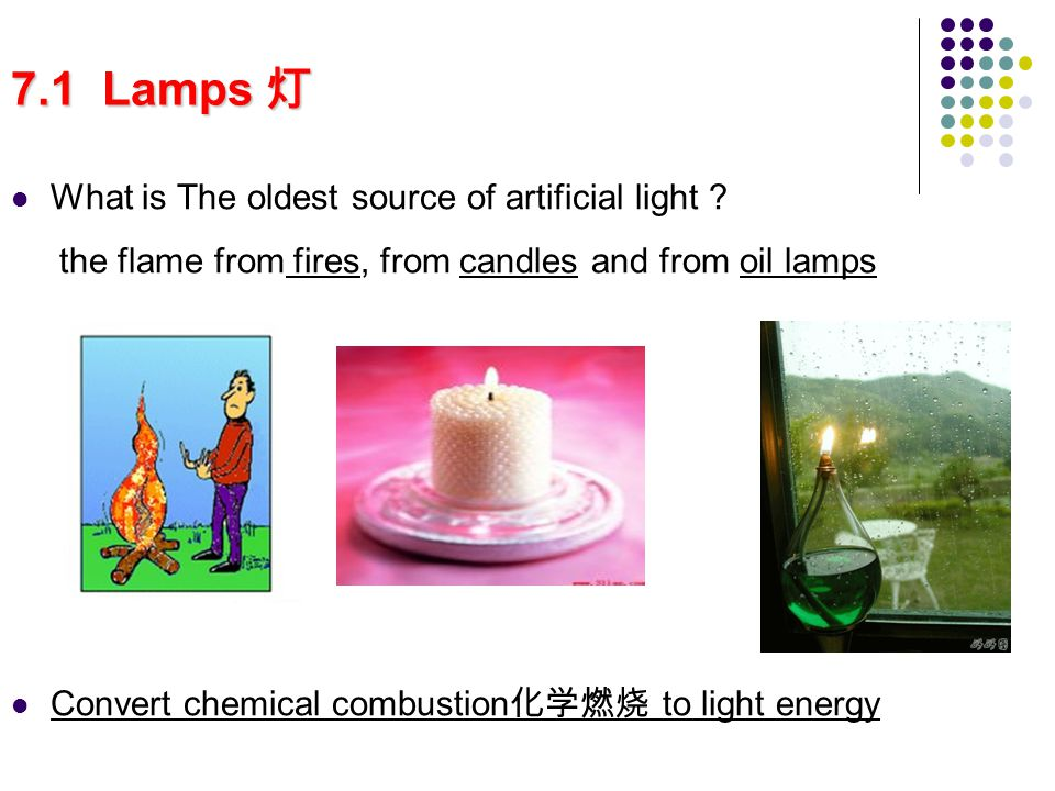 7.1 Lamps 7.1 Lamps What is The oldest source of artificial light ? the flame from fires, from candles and from oil lamps Convert chemical combustion