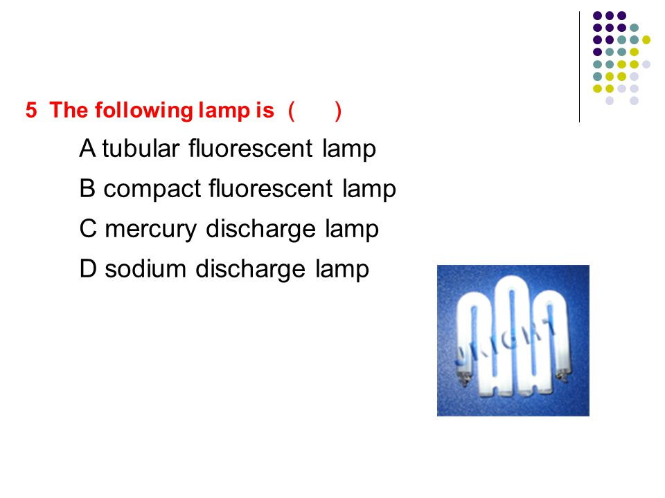 5 The following lamp is A tubular fluorescent lamp B compact fluorescent lamp C mercury discharge lamp D sodium discharge lamp