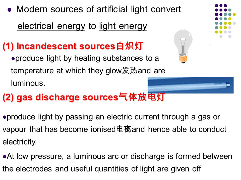 Modern sources of artificial light convert electrical energy to light energy produce light by heating substances to a temperature at which they glow and are luminous.
