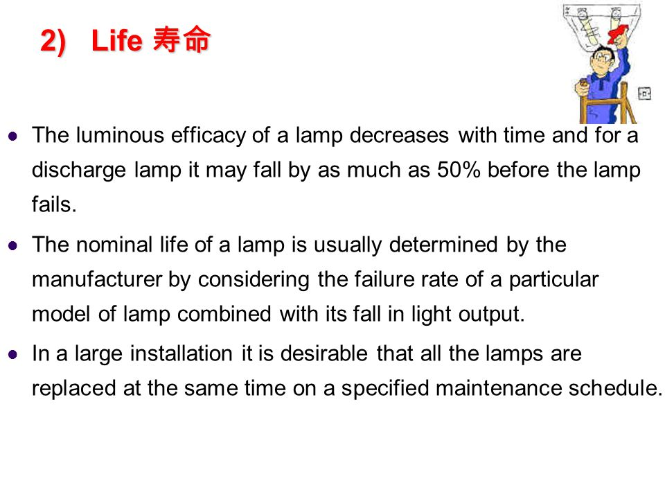 2) Life 2) Life The luminous efficacy of a lamp decreases with time and for a discharge lamp it may fall by as much as 50% before the lamp fails.