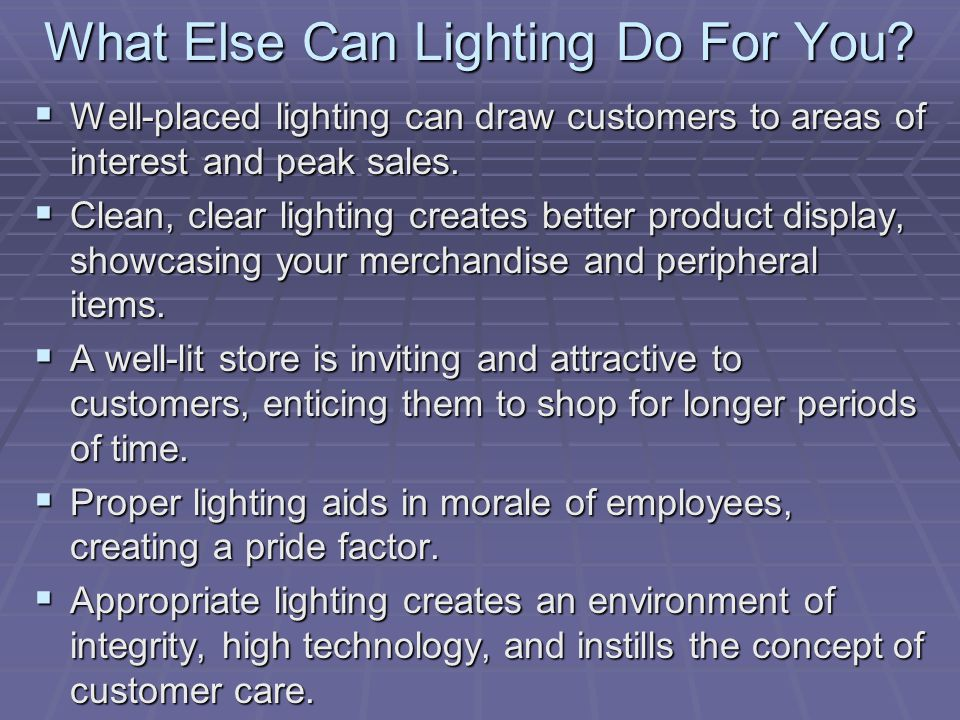 What Else Can Lighting Do For You? Well-placed lighting can draw customers to areas of interest and peak sales. Well-placed lighting can draw customer