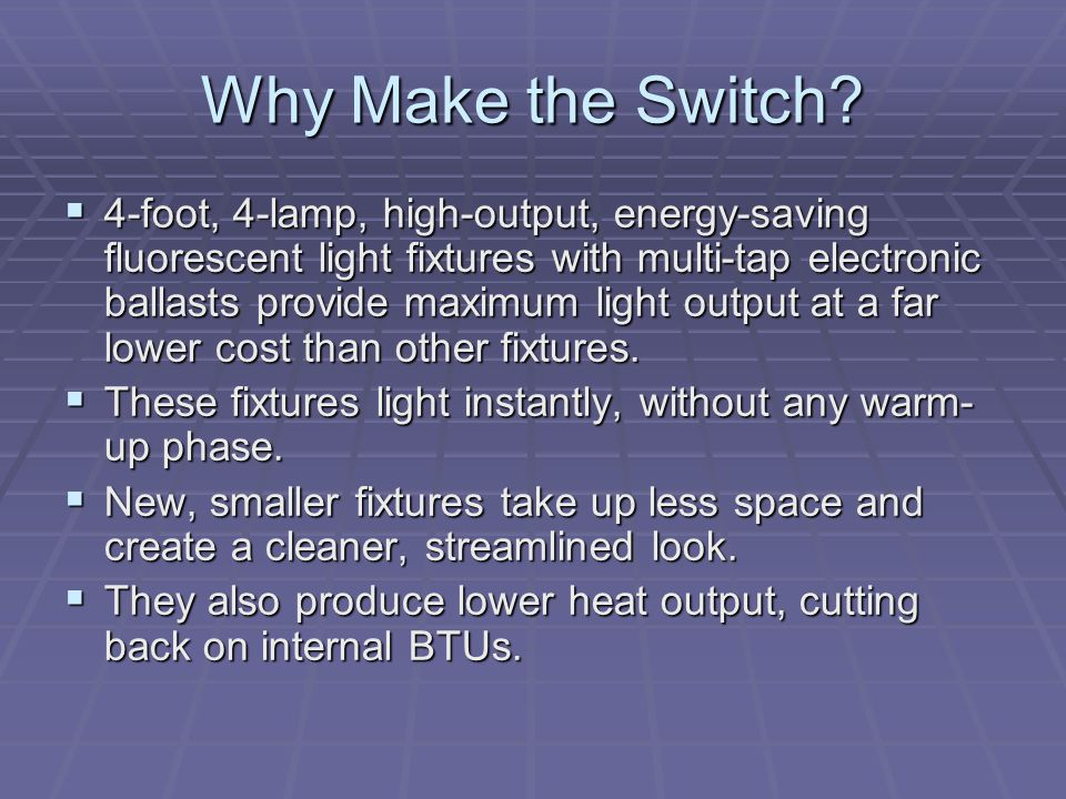 Why Make the Switch? 4-foot, 4-lamp, high-output, energy-saving fluorescent light fixtures with multi-tap electronic ballasts provide maximum light ou