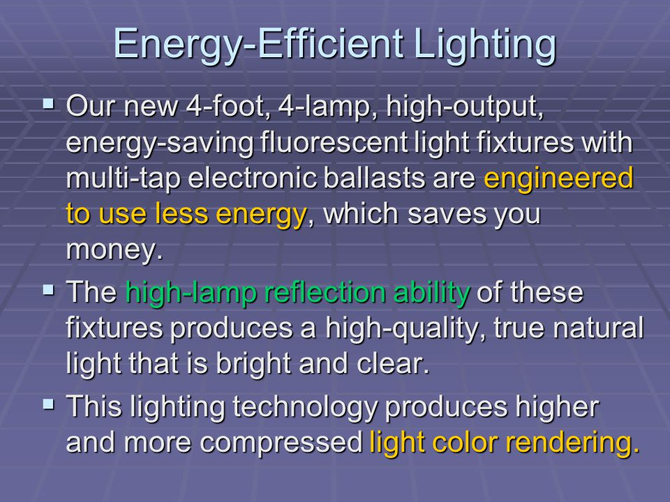 Energy-Efficient Lighting Our new 4-foot, 4-lamp, high-output, energy-saving fluorescent light fixtures with multi-tap electronic ballasts are enginee