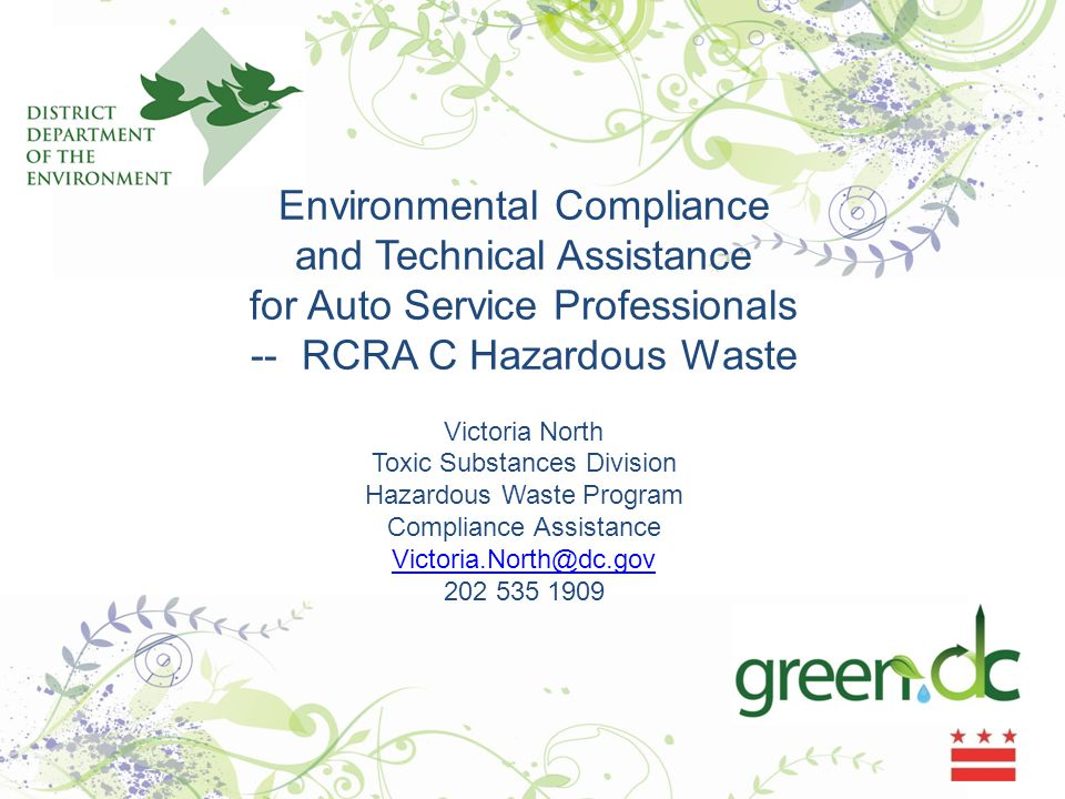 Environmental Compliance and Technical Assistance for Auto Service Professionals -- RCRA C Hazardous Waste Victoria North Toxic Substances Division Hazardous Waste Program Compliance Assistance Victoria.North@dc.gov 202 535 1909