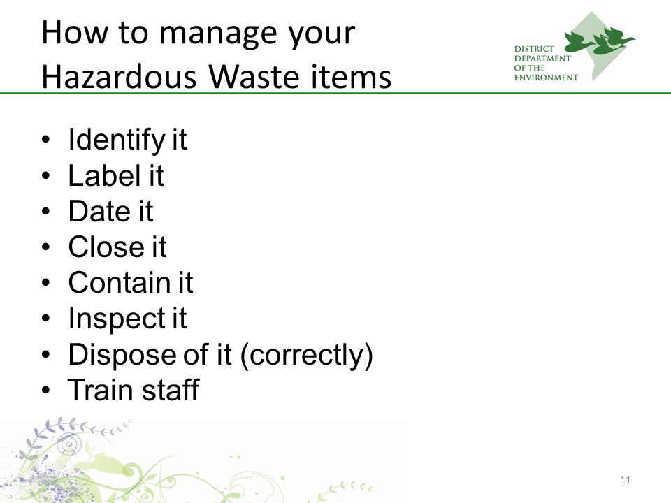 11 How to manage your Hazardous Waste items Identify it Label it Date it Close it Contain it Inspect it Dispose of it (correctly) Train staff