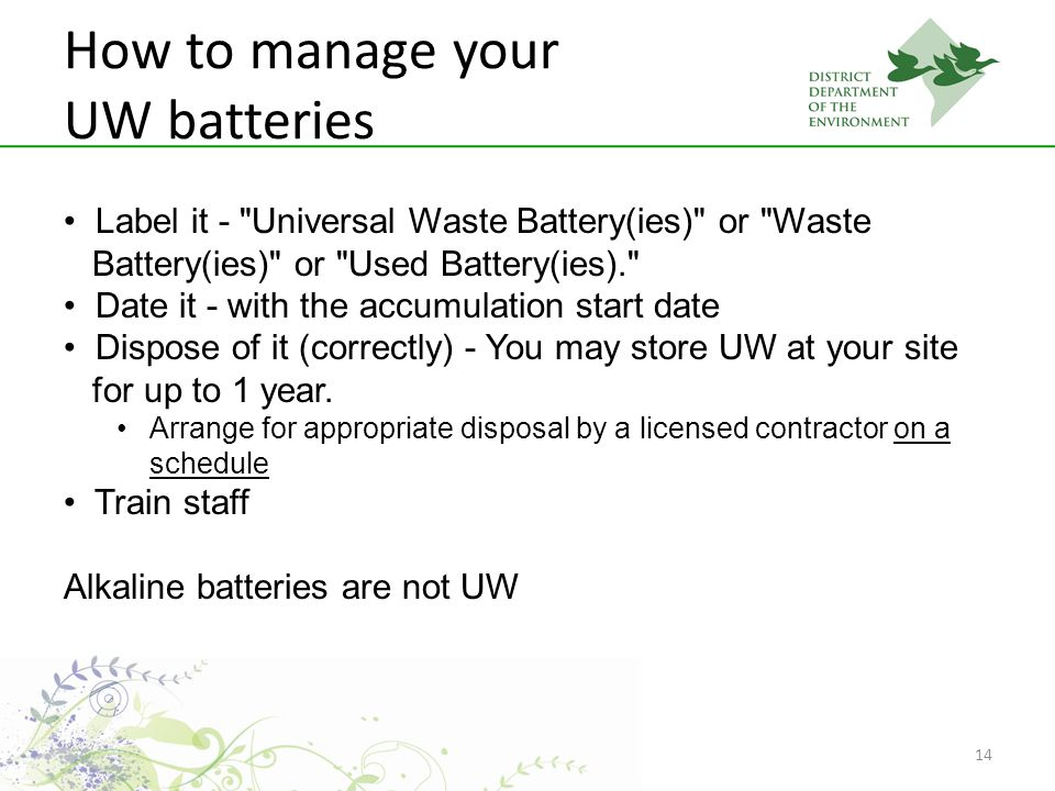 14 How to manage your UW batteries Label it - Universal Waste Battery(ies) or Waste Battery(ies) or Used Battery(ies). Date it - with the accumulation start date Dispose of it (correctly) - You may store UW at your site for up to 1 year.
