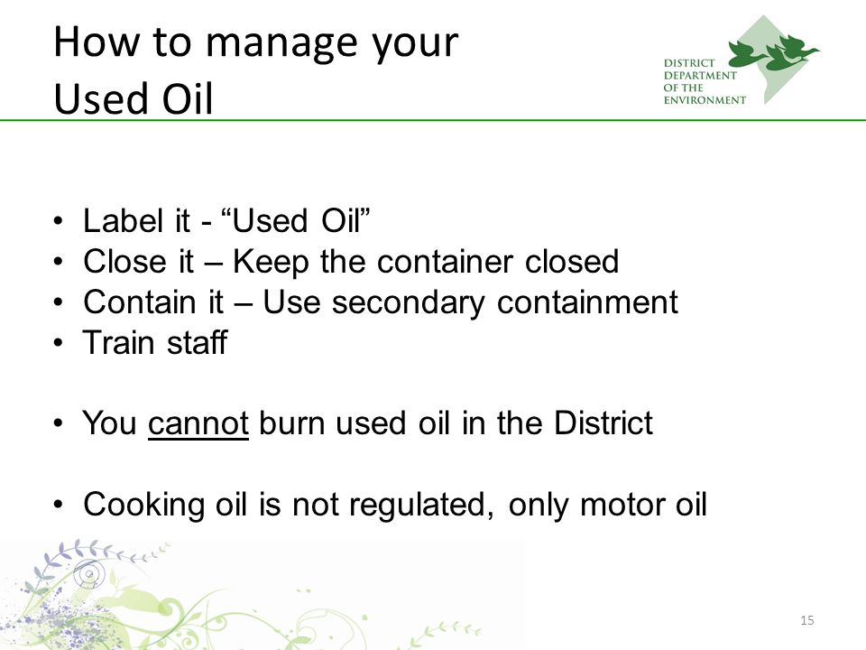 15 How to manage your Used Oil Label it - Used Oil Close it – Keep the container closed Contain it – Use secondary containment Train staff You cannot burn used oil in the District Cooking oil is not regulated, only motor oil